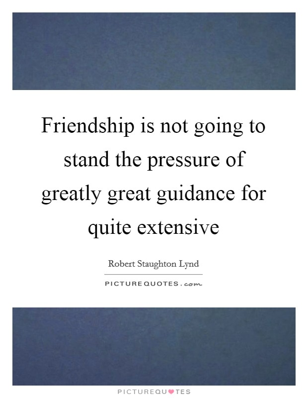 Friendship is not going to stand the pressure of greatly great guidance for quite extensive Picture Quote #1