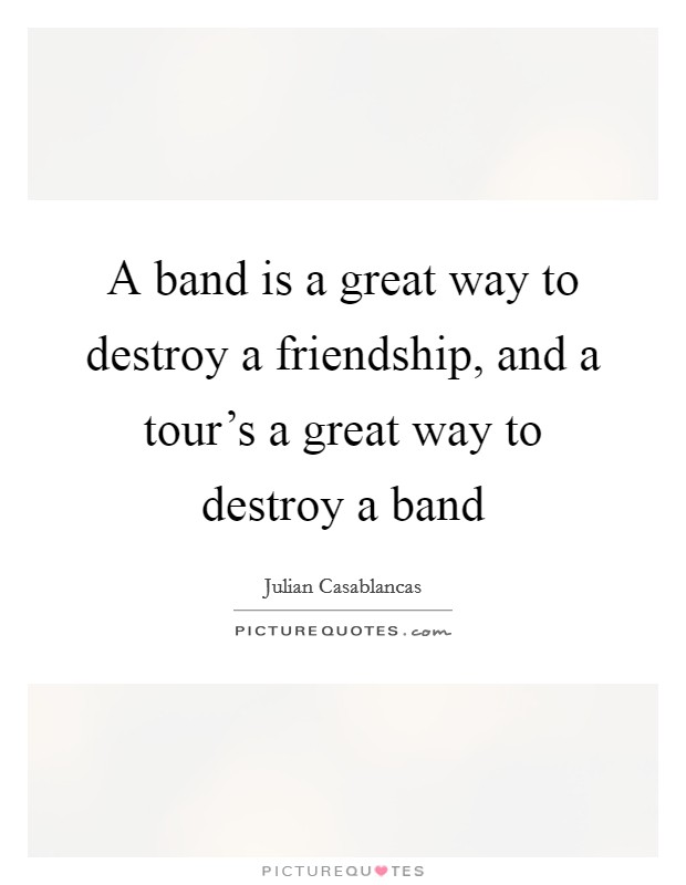 A band is a great way to destroy a friendship, and a tour's a great way to destroy a band Picture Quote #1