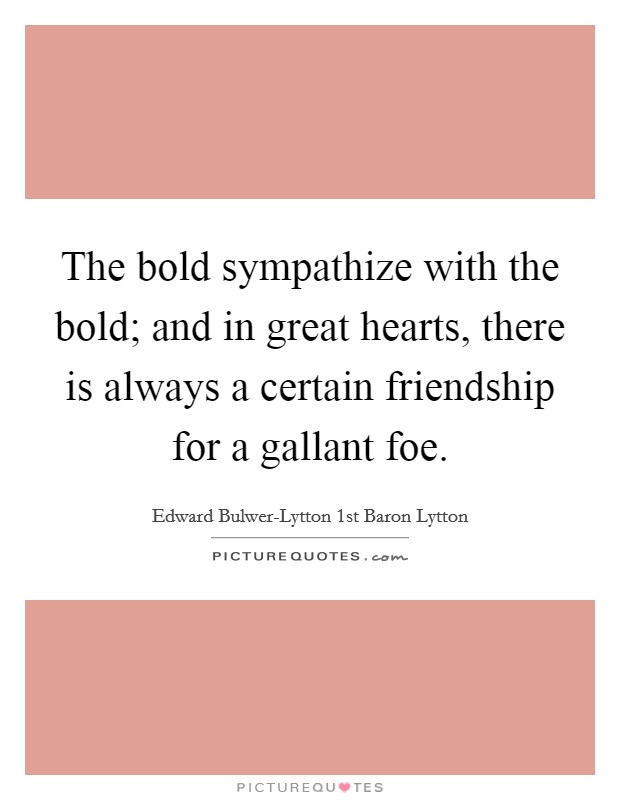 The bold sympathize with the bold; and in great hearts, there is always a certain friendship for a gallant foe Picture Quote #1