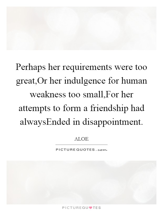 Perhaps her requirements were too great,Or her indulgence for human weakness too small,For her attempts to form a friendship had alwaysEnded in disappointment Picture Quote #1
