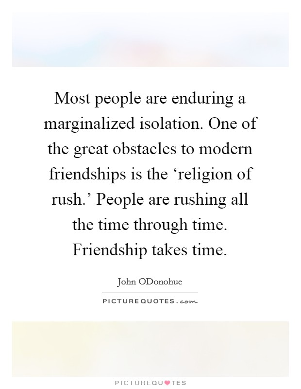 Most people are enduring a marginalized isolation. One of the great obstacles to modern friendships is the 'religion of rush.' People are rushing all the time through time. Friendship takes time Picture Quote #1