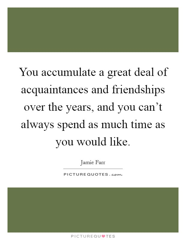 You accumulate a great deal of acquaintances and friendships over the years, and you can't always spend as much time as you would like. Picture Quote #1