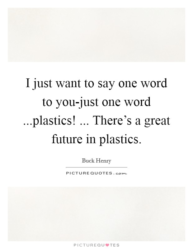 I just want to say one word to you-just one word ...plastics! ... There's a great future in plastics Picture Quote #1