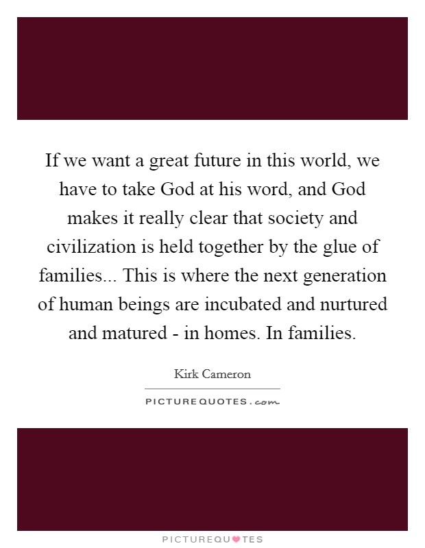 If we want a great future in this world, we have to take God at his word, and God makes it really clear that society and civilization is held together by the glue of families... This is where the next generation of human beings are incubated and nurtured and matured - in homes. In families Picture Quote #1