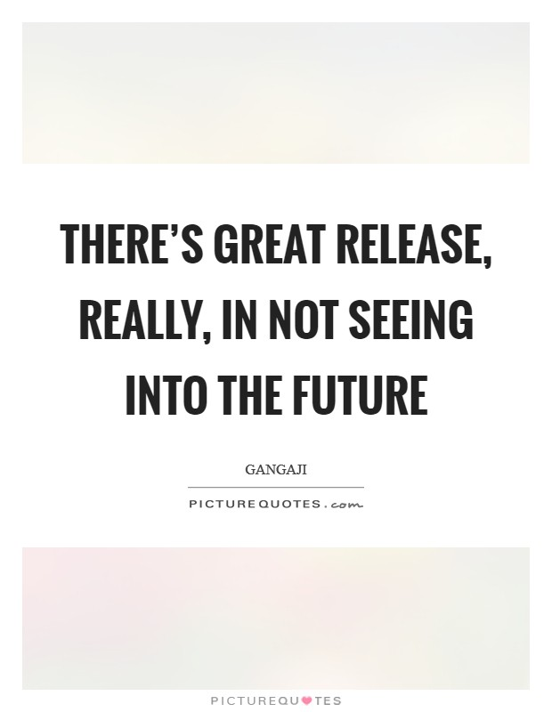There's great release, really, in not seeing into the future Picture Quote #1