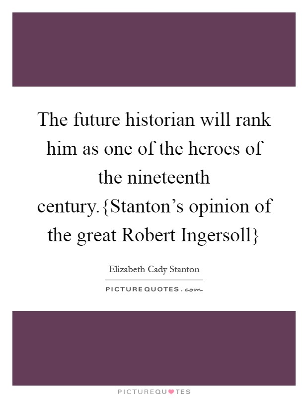 The future historian will rank him as one of the heroes of the nineteenth century.{Stanton's opinion of the great Robert Ingersoll} Picture Quote #1