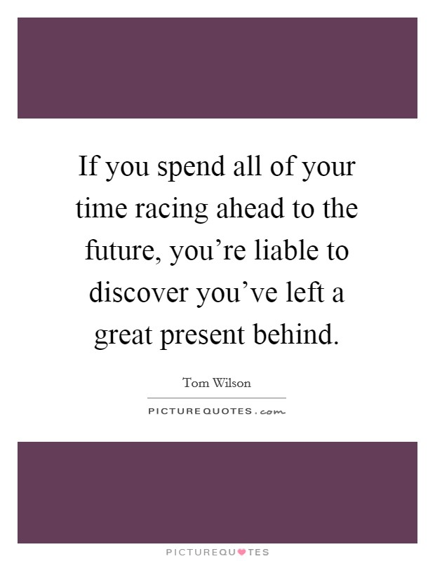 If you spend all of your time racing ahead to the future, you're liable to discover you've left a great present behind Picture Quote #1
