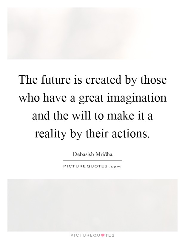 The future is created by those who have a great imagination and the will to make it a reality by their actions Picture Quote #1