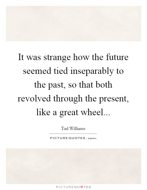 It was strange how the future seemed tied inseparably to the past, so that both revolved through the present, like a great wheel Picture Quote #1