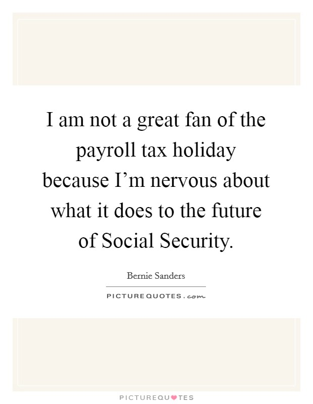 I am not a great fan of the payroll tax holiday because I'm nervous about what it does to the future of Social Security Picture Quote #1