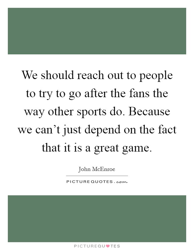 We should reach out to people to try to go after the fans the way other sports do. Because we can't just depend on the fact that it is a great game. Picture Quote #1
