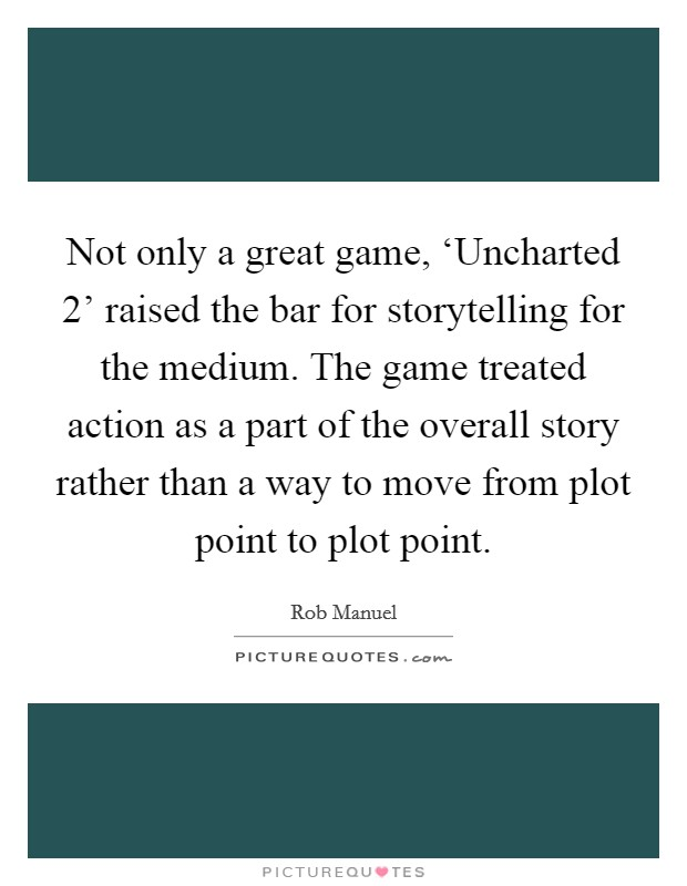Not only a great game, 'Uncharted 2' raised the bar for storytelling for the medium. The game treated action as a part of the overall story rather than a way to move from plot point to plot point Picture Quote #1