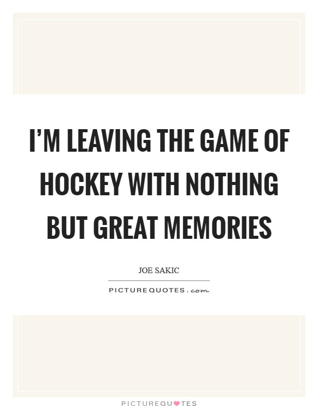 I'm leaving the game of hockey with nothing but great memories Picture Quote #1