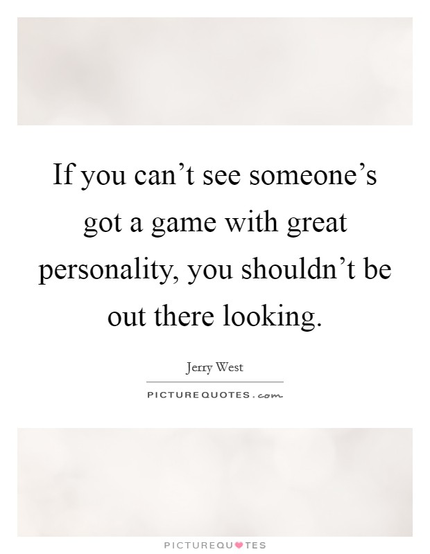 If you can't see someone's got a game with great personality, you shouldn't be out there looking Picture Quote #1