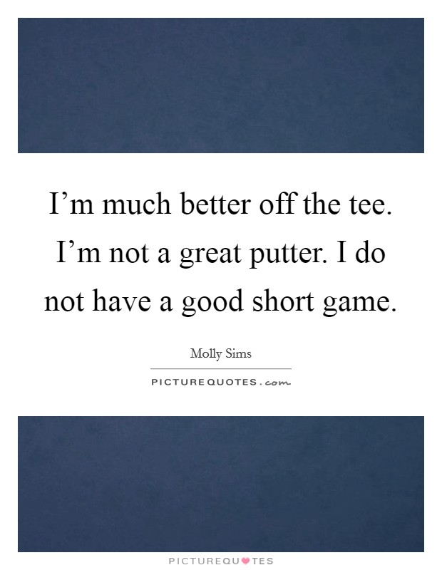 I'm much better off the tee. I'm not a great putter. I do not have a good short game Picture Quote #1