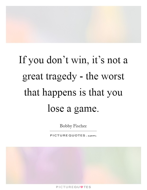 If you don't win, it's not a great tragedy - the worst that happens is that you lose a game Picture Quote #1