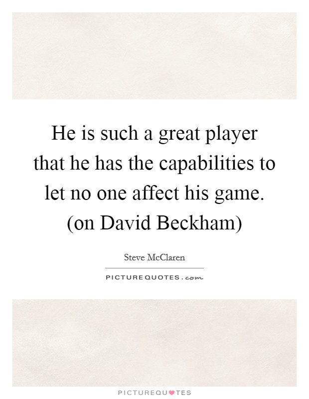 He is such a great player that he has the capabilities to let no one affect his game. (on David Beckham) Picture Quote #1