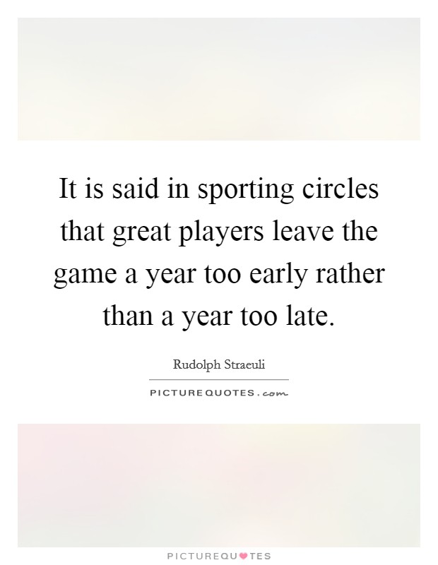 It is said in sporting circles that great players leave the game a year too early rather than a year too late Picture Quote #1