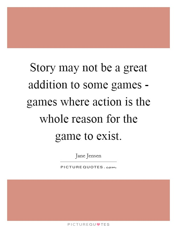 Story may not be a great addition to some games - games where action is the whole reason for the game to exist Picture Quote #1