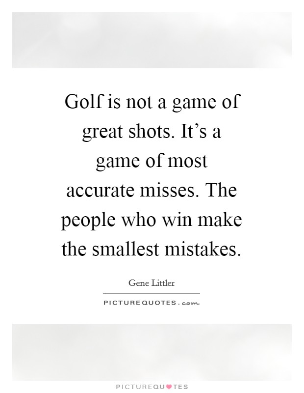 Golf is not a game of great shots. It's a game of most accurate misses. The people who win make the smallest mistakes Picture Quote #1