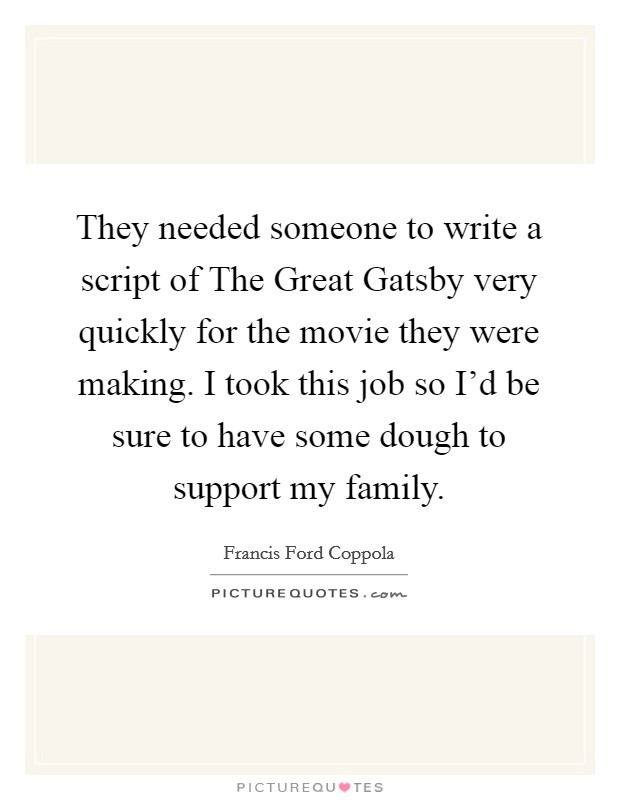 They needed someone to write a script of The Great Gatsby very quickly for the movie they were making. I took this job so I'd be sure to have some dough to support my family Picture Quote #1