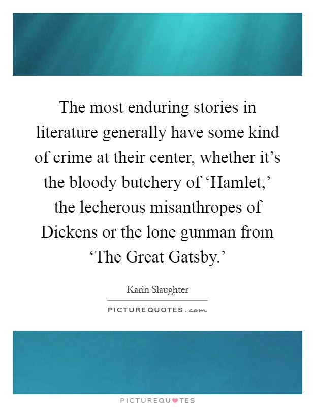 The most enduring stories in literature generally have some kind of crime at their center, whether it's the bloody butchery of 'Hamlet,' the lecherous misanthropes of Dickens or the lone gunman from 'The Great Gatsby.' Picture Quote #1