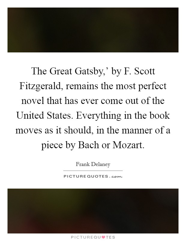 The Great Gatsby,' by F. Scott Fitzgerald, remains the most perfect novel that has ever come out of the United States. Everything in the book moves as it should, in the manner of a piece by Bach or Mozart Picture Quote #1