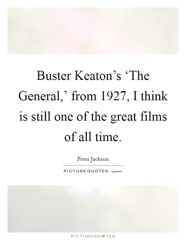 Buster Keaton's 'The General,' from 1927, I think is still one of the great films of all time Picture Quote #1