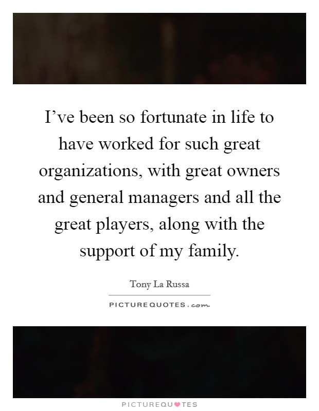 I've been so fortunate in life to have worked for such great organizations, with great owners and general managers and all the great players, along with the support of my family Picture Quote #1