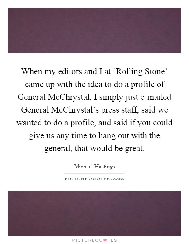 When my editors and I at 'Rolling Stone' came up with the idea to do a profile of General McChrystal, I simply just e-mailed General McChrystal's press staff, said we wanted to do a profile, and said if you could give us any time to hang out with the general, that would be great Picture Quote #1