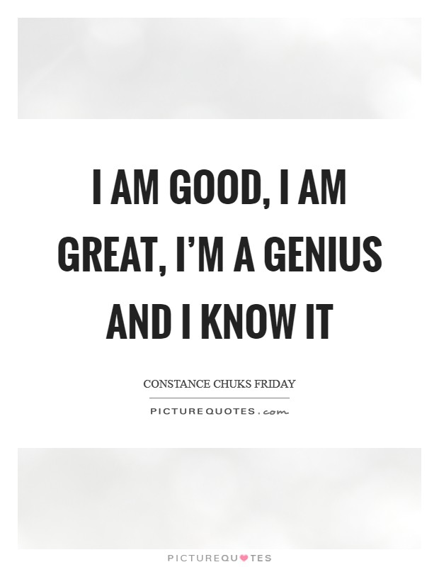 I am GOOD, I am GREAT, I'm a GENIUS and I know it Picture Quote #1
