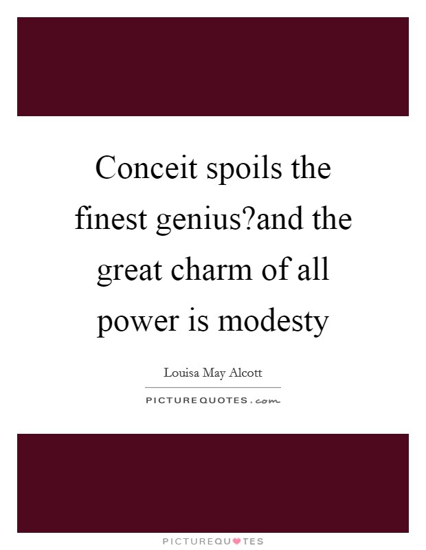 Conceit spoils the finest genius?and the great charm of all power is modesty Picture Quote #1