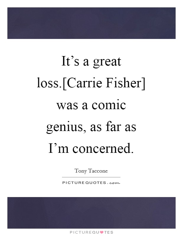 It's a great loss.[Carrie Fisher] was a comic genius, as far as I'm concerned Picture Quote #1