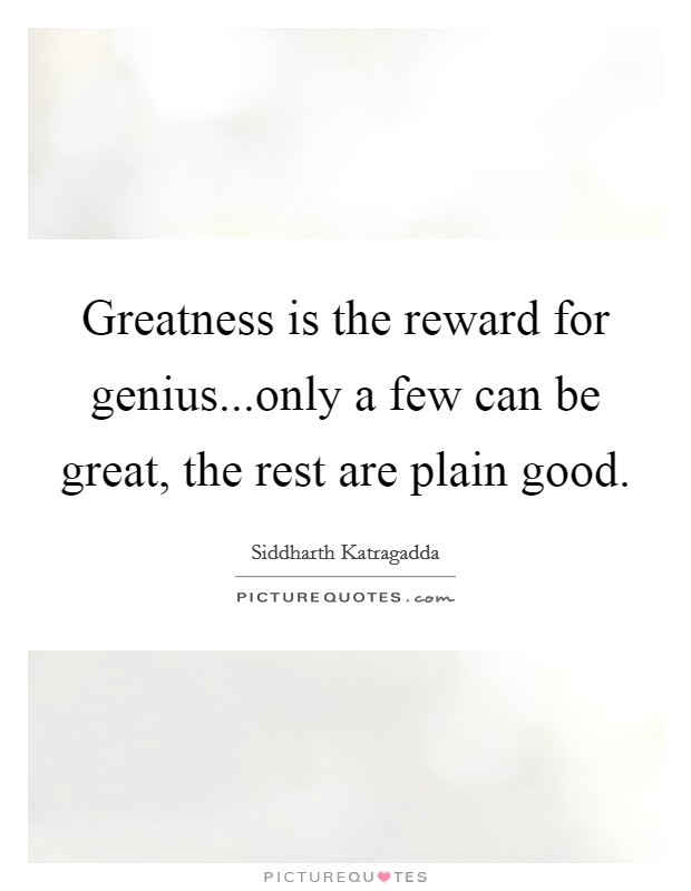 Greatness is the reward for genius...only a few can be great, the rest are plain good. Picture Quote #1