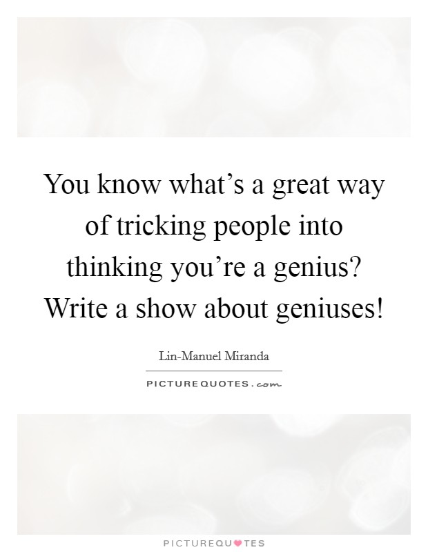 You know what's a great way of tricking people into thinking you're a genius? Write a show about geniuses! Picture Quote #1