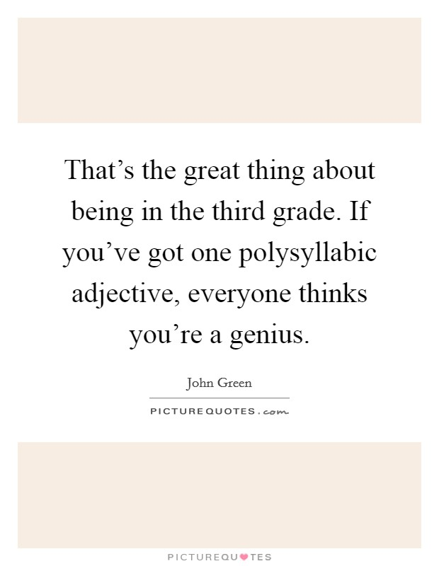 That's the great thing about being in the third grade. If you've got one polysyllabic adjective, everyone thinks you're a genius Picture Quote #1