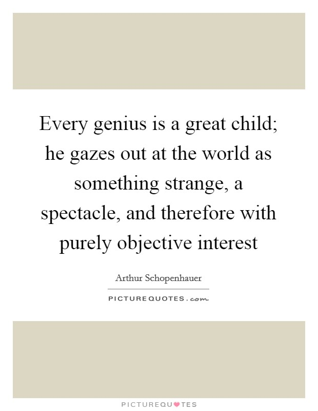 Every genius is a great child; he gazes out at the world as something strange, a spectacle, and therefore with purely objective interest Picture Quote #1