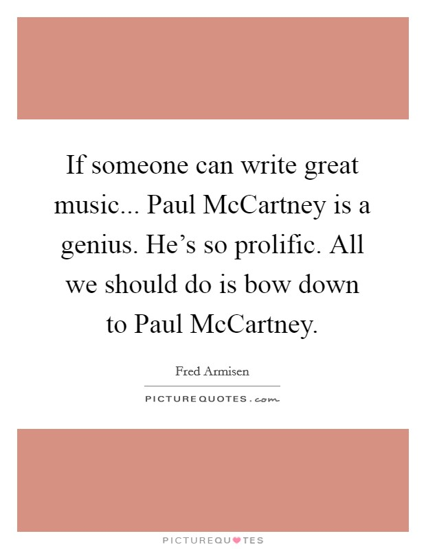 If someone can write great music... Paul McCartney is a genius. He's so prolific. All we should do is bow down to Paul McCartney Picture Quote #1