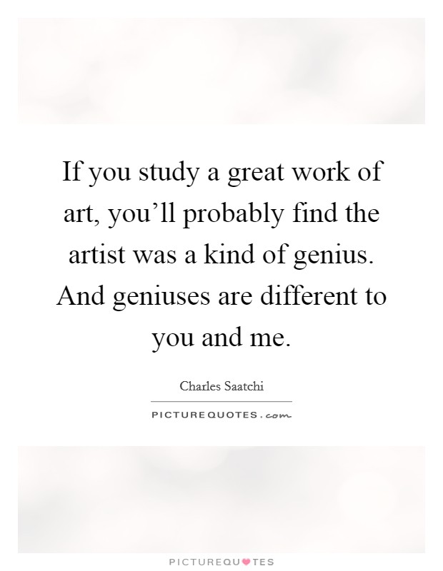 If you study a great work of art, you'll probably find the artist was a kind of genius. And geniuses are different to you and me Picture Quote #1