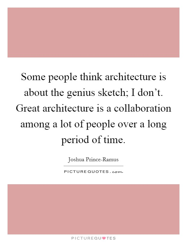 Some people think architecture is about the genius sketch; I don't. Great architecture is a collaboration among a lot of people over a long period of time Picture Quote #1