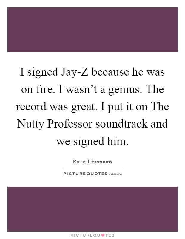 I signed Jay-Z because he was on fire. I wasn't a genius. The record was great. I put it on The Nutty Professor soundtrack and we signed him Picture Quote #1