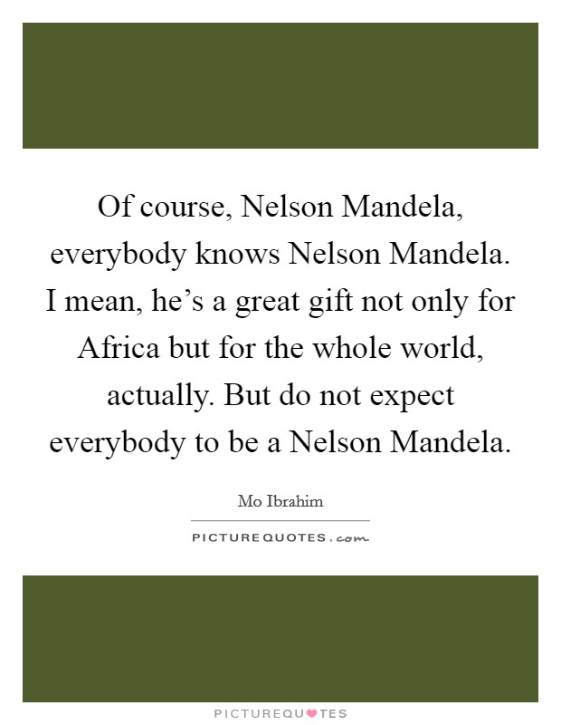 Of course, Nelson Mandela, everybody knows Nelson Mandela. I mean, he's a great gift not only for Africa but for the whole world, actually. But do not expect everybody to be a Nelson Mandela Picture Quote #1