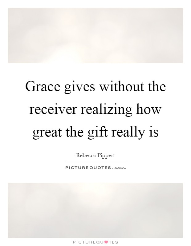 Grace gives without the receiver realizing how great the gift really is Picture Quote #1