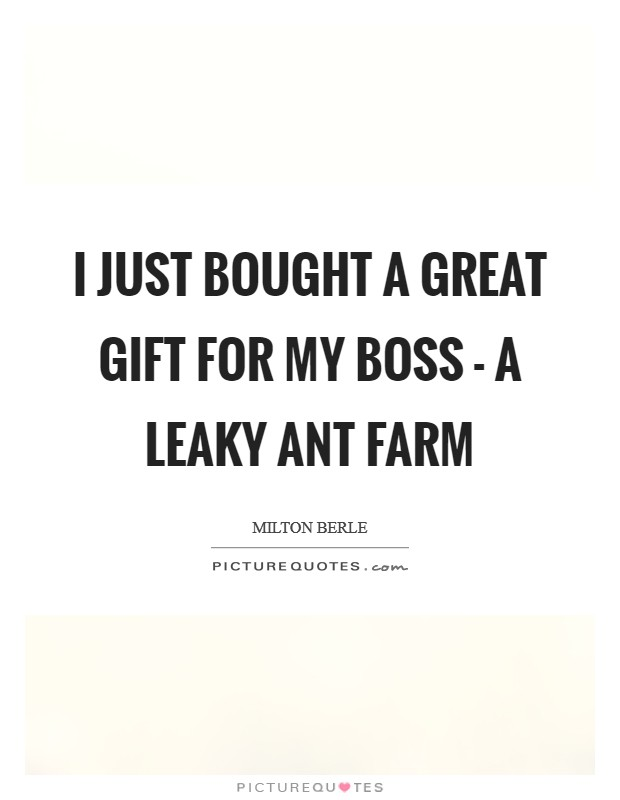 I just bought a great gift for my boss - a leaky ant farm Picture Quote #1