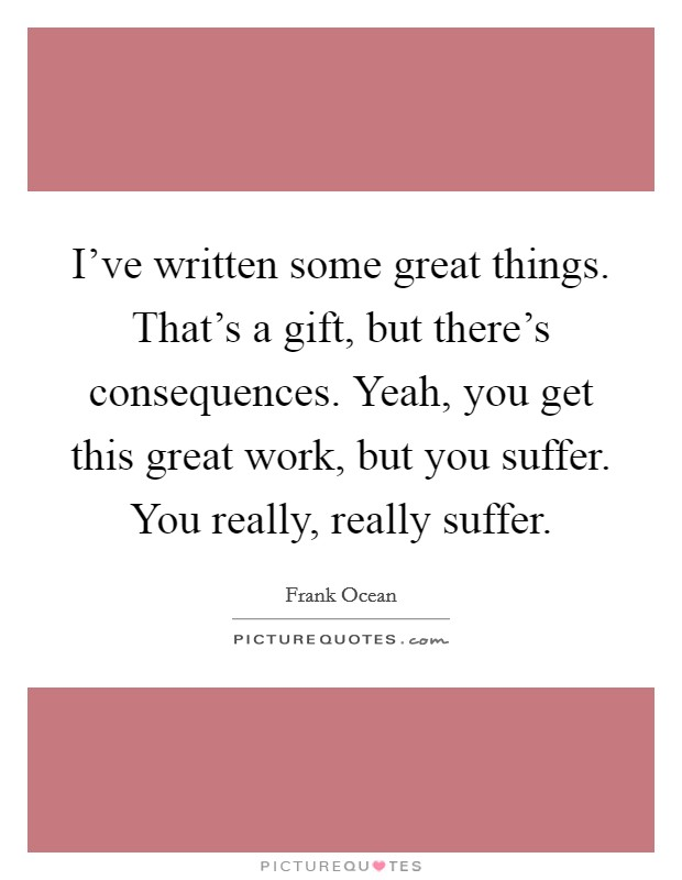 I've written some great things. That's a gift, but there's consequences. Yeah, you get this great work, but you suffer. You really, really suffer Picture Quote #1