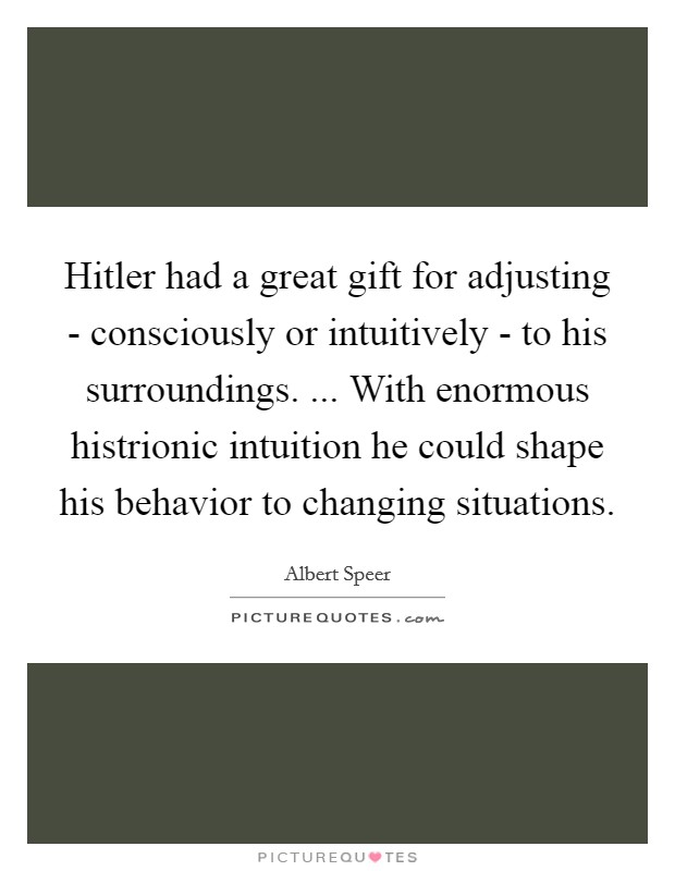 Hitler had a great gift for adjusting - consciously or intuitively - to his surroundings. ... With enormous histrionic intuition he could shape his behavior to changing situations Picture Quote #1