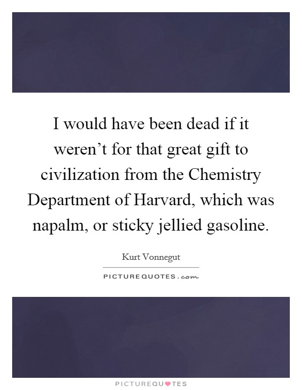 I would have been dead if it weren't for that great gift to civilization from the Chemistry Department of Harvard, which was napalm, or sticky jellied gasoline Picture Quote #1