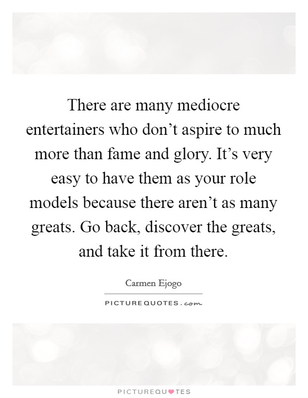 There are many mediocre entertainers who don't aspire to much more than fame and glory. It's very easy to have them as your role models because there aren't as many greats. Go back, discover the greats, and take it from there Picture Quote #1