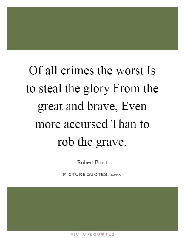 Of all crimes the worst Is to steal the glory From the great and brave, Even more accursed Than to rob the grave Picture Quote #1