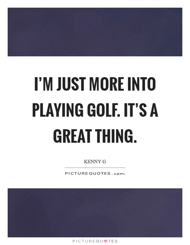 I'm just more into playing golf. It's a great thing Picture Quote #1